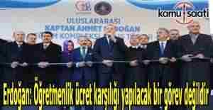 Erdoğan: Öğretmenlik ücret karşılığı yapılacak bir görev değildir