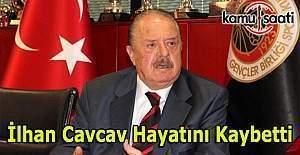 İlhan Cavcav hayatını kaybetti -...
