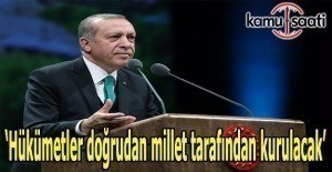 Erdoğan: Hükümetler doğrudan millet tarafından kurulacak