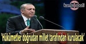 Erdoğan: Hükümetler doğrudan millet tarafından kurulacak