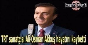 TRT sanatçısı Ali Osman Akkuş hayatını kaybetti