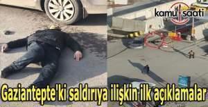 Gaziantepte'ki saldırıya ilişkin ilk açıklamalar