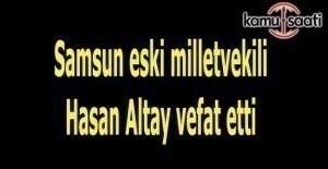 Samsun eski milletvekili Hasan Altay vefat etti