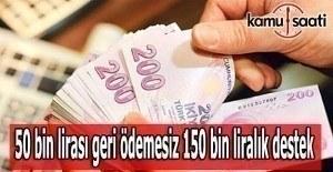 50 bin lirası geri ödemesiz 150 bin liralık destek