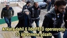 Ankara dahil 6 ilde FETÖ operasyonu: 13 öğretmene gözaltı