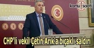 CHP'li vekil Çetin Arık'a bıçaklı saldırı