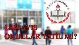 18 Mayıs okullar tatil olacak mı? Resmi açıklama geldi mi?