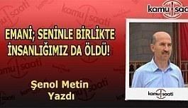 EMANİ; SENİNLE BİRLİKTE İNSANLIĞIMIZ DA ÖLDÜ! - Şenol Metin kaleme aldı