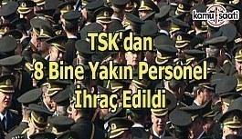 TSK'dan 8 bine yakın personel ihraç edildi