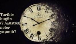 Tarihte bugün (7 Ağustos ) neler yaşandı? Bugün ne oldu?
