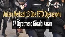 Ankara merkezli FETÖ operasyonu- 47 öğretmene gözaltı kararı