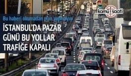 İstanbul'da Pazar günü bu yollara dikkat- Trafiğe kapatılacak