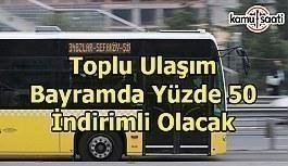 İstanbul'da toplu ulaşım bayramda yüzde 50 indirimli olacak