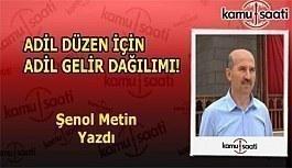 ADİL DÜZEN İÇİN ADİL GELİR DAĞILIMI - Şenol Metin'in Kaleminden!