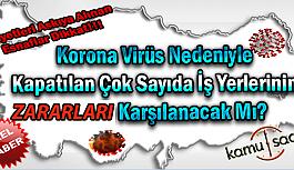 Korona Virüs Nedeniyle Kapatılan Çok Sayıda İş Yerlerinin Zaraları Karşılanacak Mı?