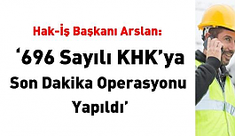 Hak-İş Arslan: 696 sayılı KHK'ya son dakika operasyonu yapıldı!