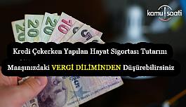 Kredi Çekerken Yapılan Hayat Sigortası Tutarını Maaşınızdaki vergiden Düşürebilirsiniz