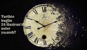 Tarihte bugün (24 Haziran) neler yaşandı? Bugün ne oldu?