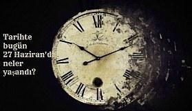 Tarihte bugün (27 Haziran) neler yaşandı? Bugün ne oldu?