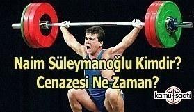 Naim Süleymanoğlu hayatını kaybetti - Nain Süleymanoğlu'nun cenazesi ne zaman?