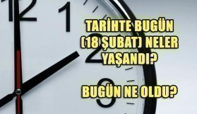 Tarihte bugün (18 Şubat) neler yaşandı? Bugün ne oldu?