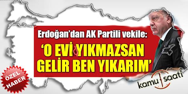 Erdoğan'dan AK Partili vekile: Evini gerekirse ben yıkarım